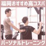 福岡のおすすめパーソナルトレーニングジム